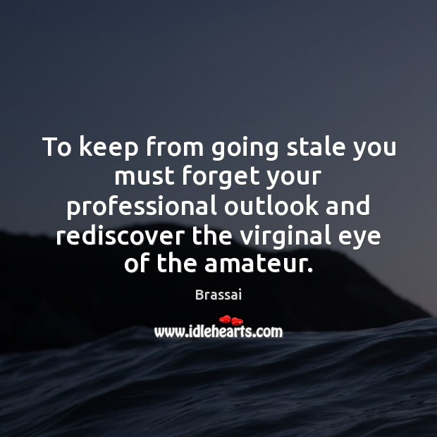 To keep from going stale you must forget your professional outlook and Image
