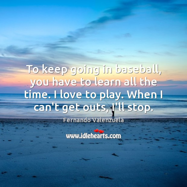 To keep going in baseball, you have to learn all the time. Image