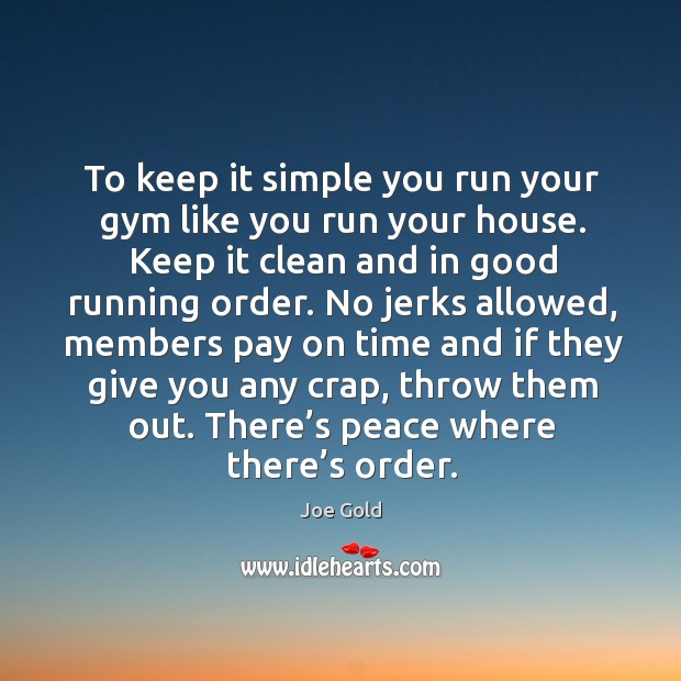 To keep it simple you run your gym like you run your house. Keep it clean and in good running order. Image