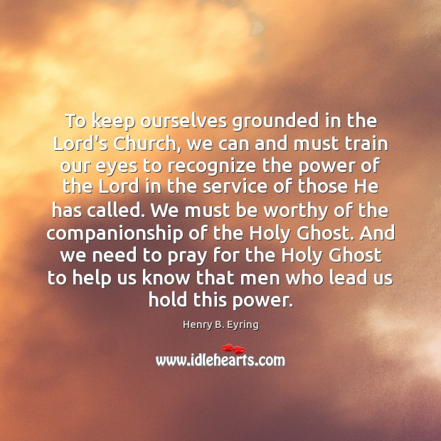 Image, To keep ourselves grounded in the Lord's Church, we can and must