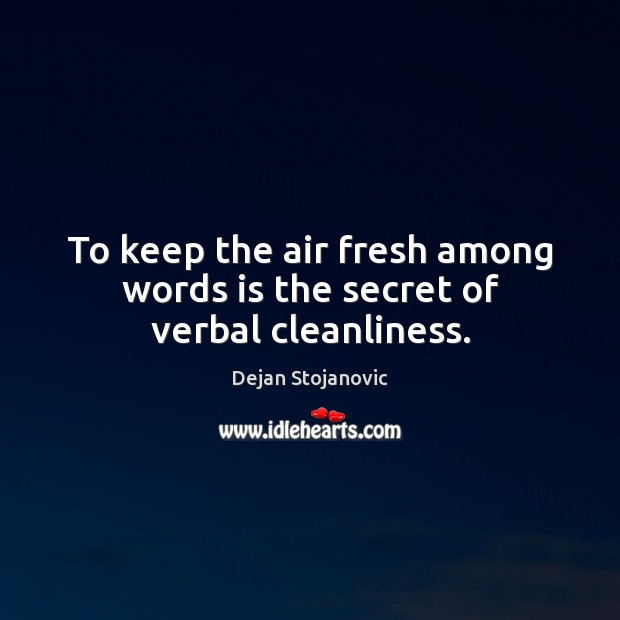 To keep the air fresh among words is the secret of verbal cleanliness. Dejan Stojanovic Picture Quote