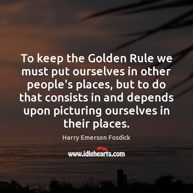 To keep the Golden Rule we must put ourselves in other people's Harry Emerson Fosdick Picture Quote