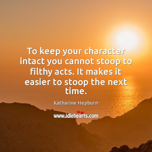 To keep your character intact you cannot stoop to filthy acts. It Katharine Hepburn Picture Quote