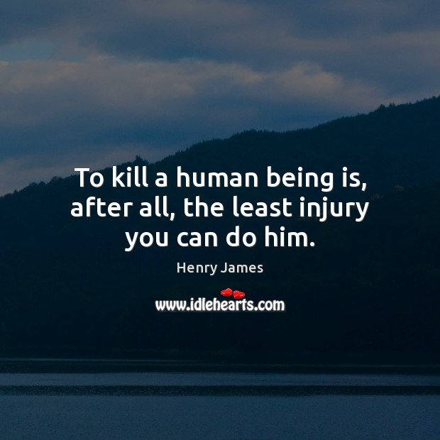 To kill a human being is, after all, the least injury you can do him. Henry James Picture Quote
