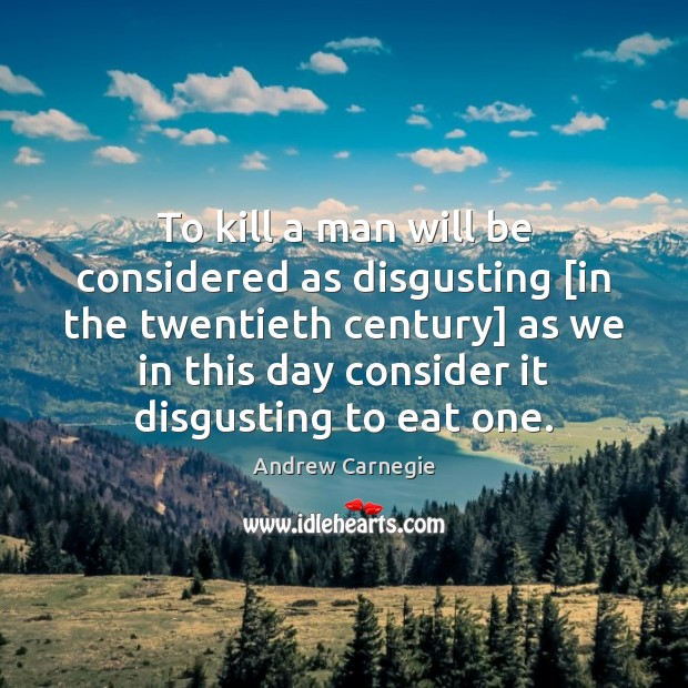 To kill a man will be considered as disgusting [in the twentieth Andrew Carnegie Picture Quote