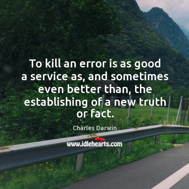 To kill an error is as good a service as, and sometimes even better than Image
