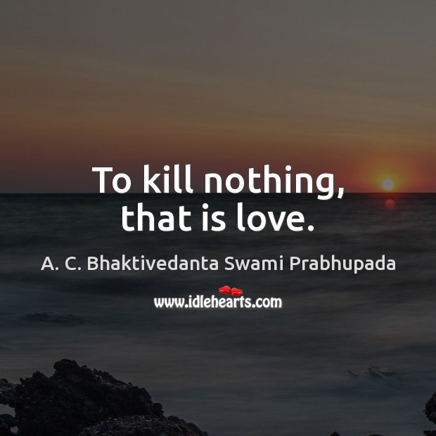 Image, To kill nothing, that is love.
