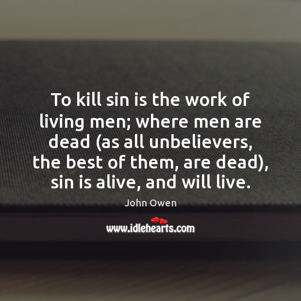 To kill sin is the work of living men; where men are John Owen Picture Quote