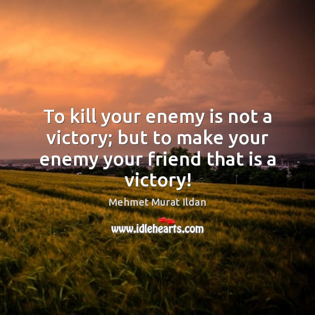 Image, To kill your enemy is not a victory; but to make your enemy your friend that is a victory!