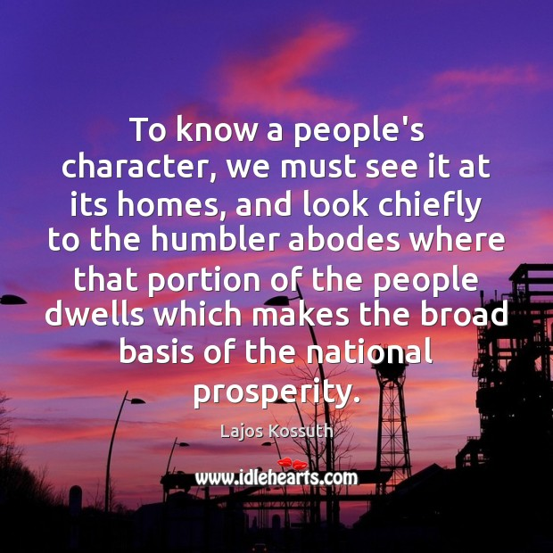 Image, To know a people's character, we must see it at its homes,