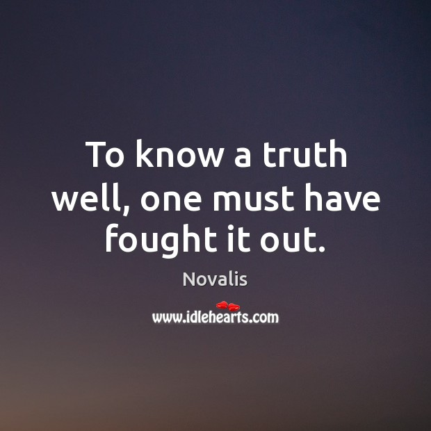 To know a truth well, one must have fought it out. Novalis Picture Quote