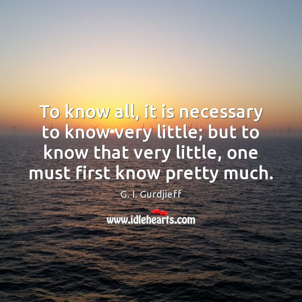 To know all, it is necessary to know very little; but to G. I. Gurdjieff Picture Quote