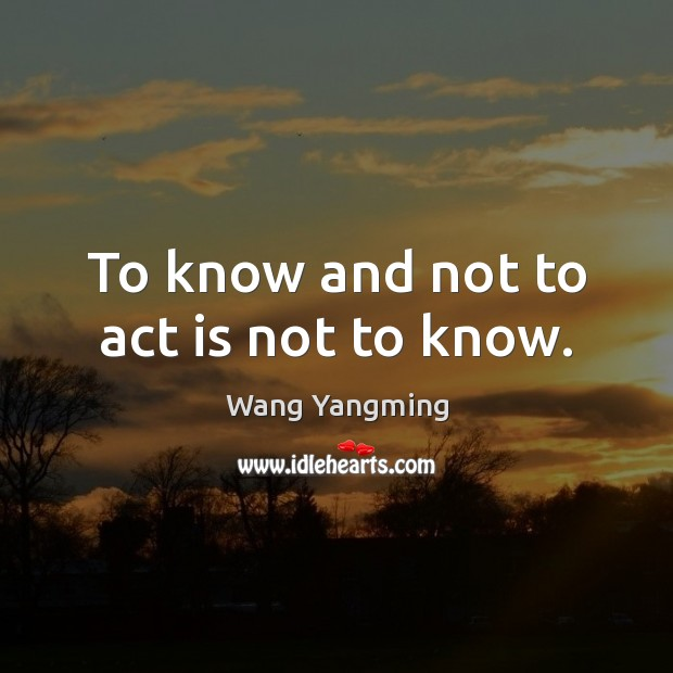 To know and not to act is not to know. Image
