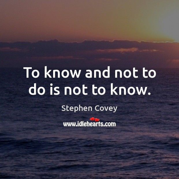 To know and not to do is not to know. Image