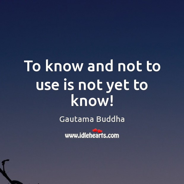 To know and not to use is not yet to know! Image