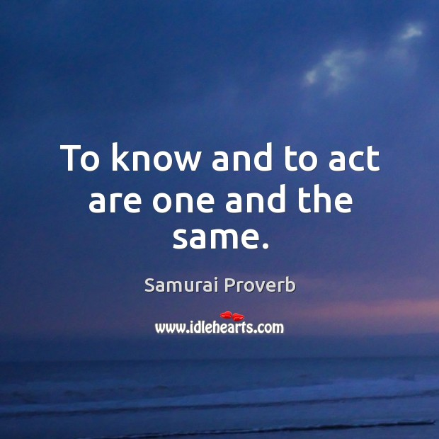 To know and to act are one and the same. Samurai Proverbs Image