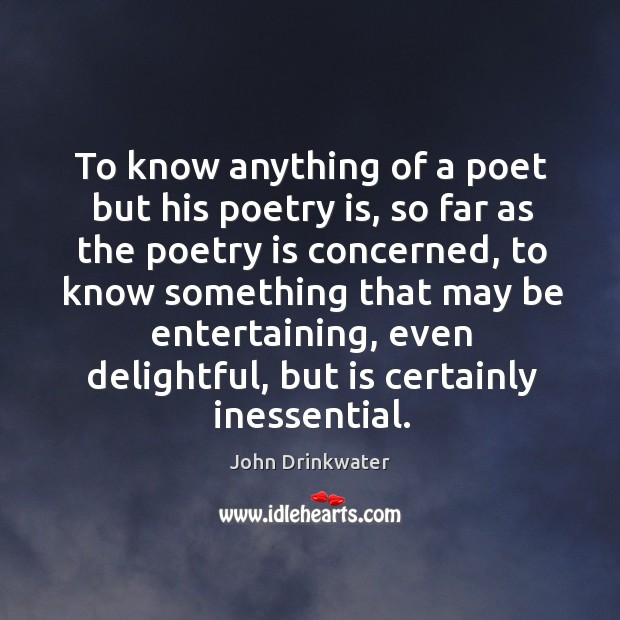 To know anything of a poet but his poetry is, so far as the poetry is concerned Image