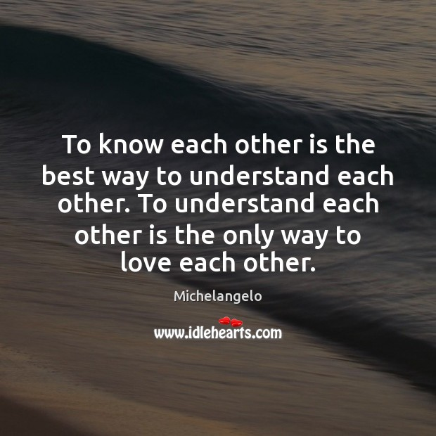 To know each other is the best way to understand each other. Michelangelo Picture Quote