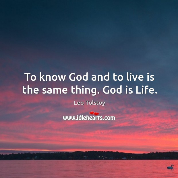 To know God and to live is the same thing. God is Life. Image