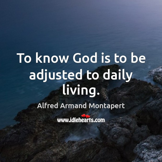 To know God is to be adjusted to daily living. Alfred Armand Montapert Picture Quote