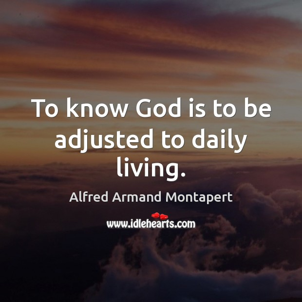 To know God is to be adjusted to daily living. Image