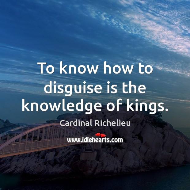 To know how to disguise is the knowledge of kings. Image