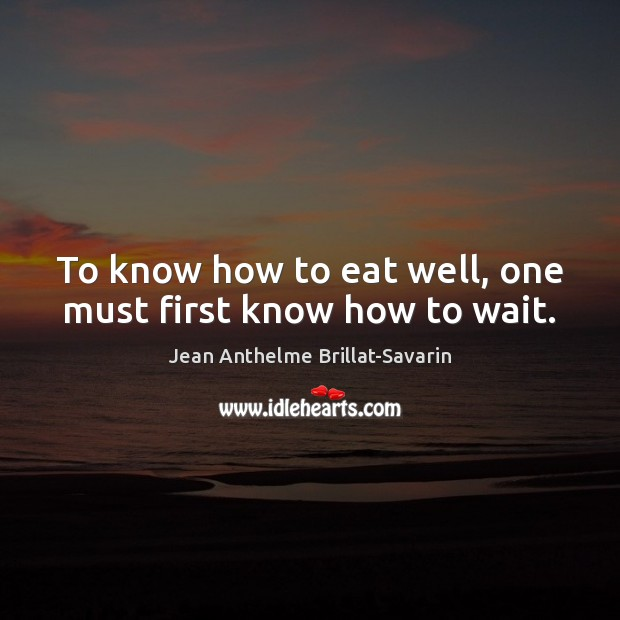 To know how to eat well, one must first know how to wait. Jean Anthelme Brillat-Savarin Picture Quote