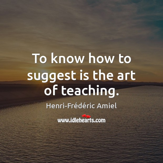 To know how to suggest is the art of teaching. Image