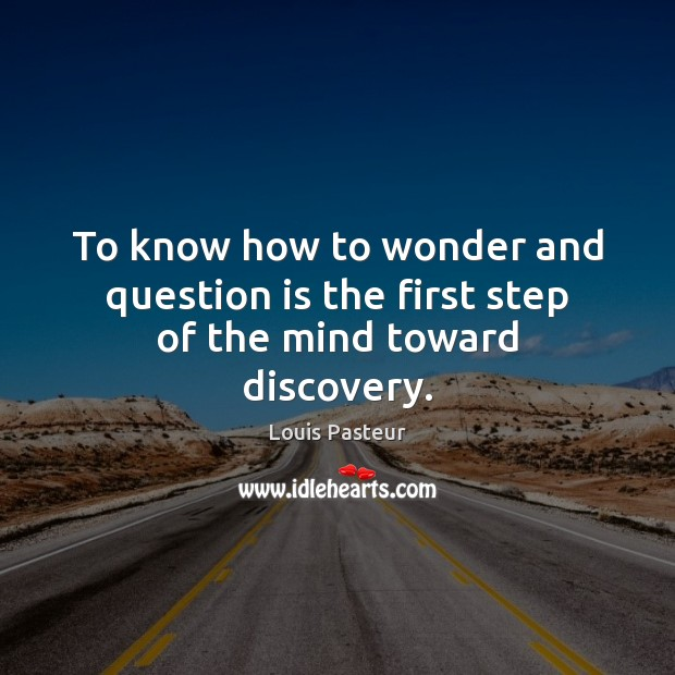 To know how to wonder and question is the first step of the mind toward discovery. Louis Pasteur Picture Quote