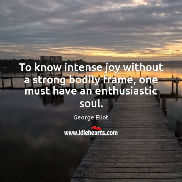 Image, To know intense joy without a strong bodily frame, one must have an enthusiastic soul.