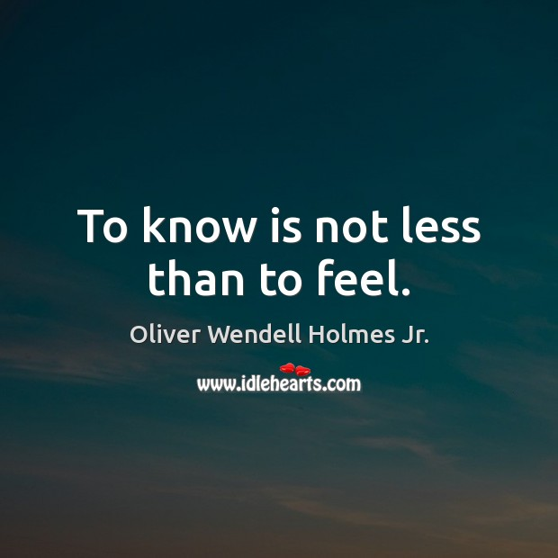 To know is not less than to feel. Oliver Wendell Holmes Jr. Picture Quote