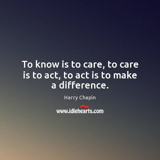 To know is to care, to care is to act, to act is to make a difference. Harry Chapin Picture Quote