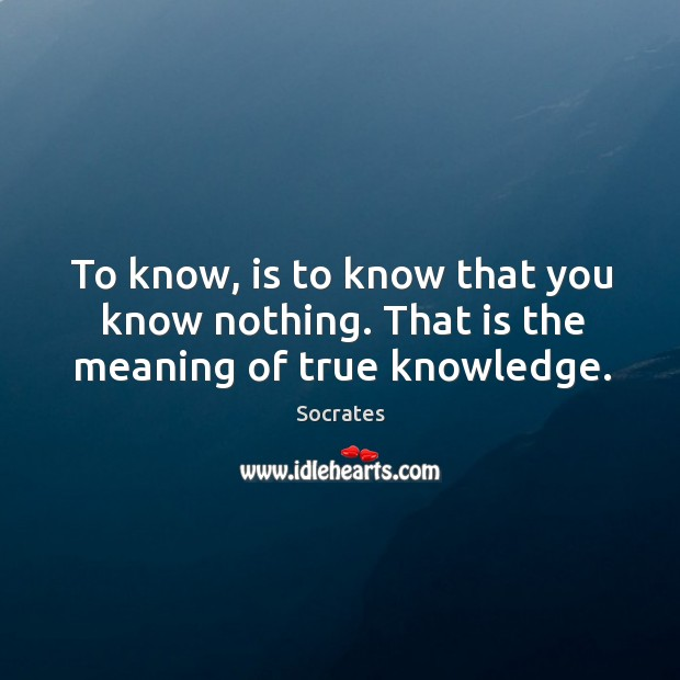 To know, is to know that you know nothing. That is the meaning of true knowledge. Image