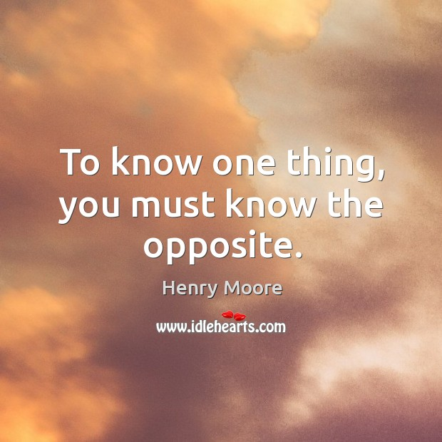 To know one thing, you must know the opposite. Henry Moore Picture Quote