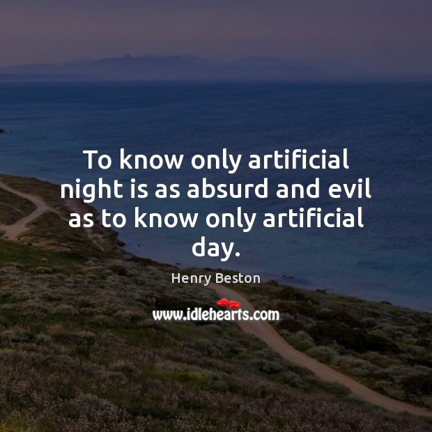 To know only artificial night is as absurd and evil as to know only artificial day. Henry Beston Picture Quote