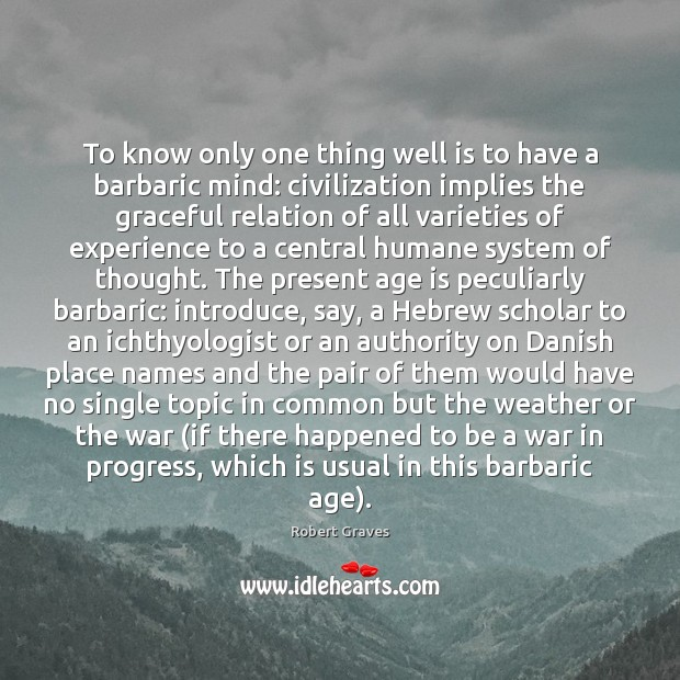 To know only one thing well is to have a barbaric mind: Robert Graves Picture Quote