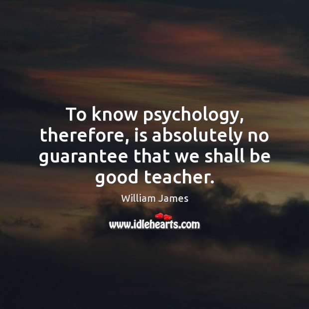 To know psychology, therefore, is absolutely no guarantee that we shall be good teacher. William James Picture Quote