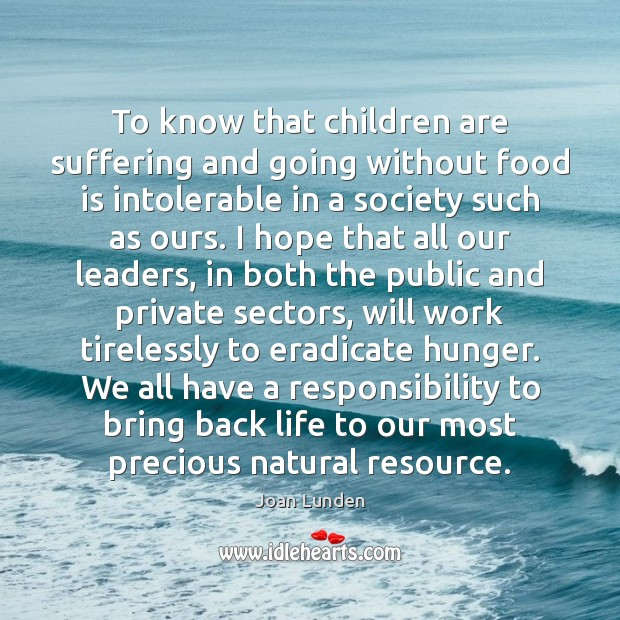 To know that children are suffering and going without food is intolerable Joan Lunden Picture Quote