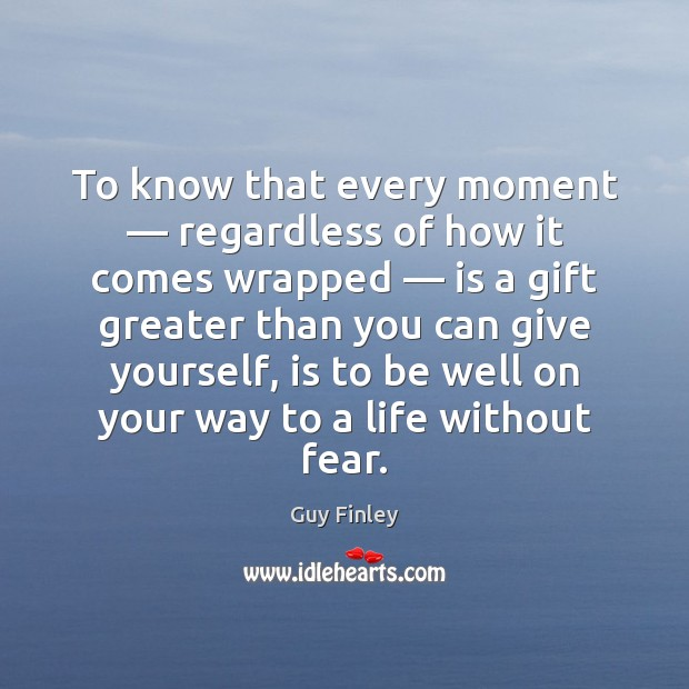 To know that every moment — regardless of how it comes wrapped — is Guy Finley Picture Quote
