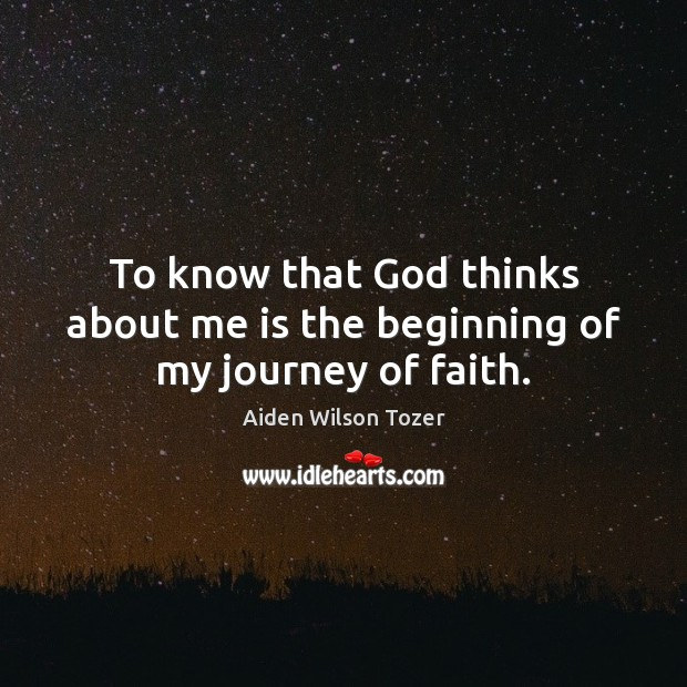 To know that God thinks about me is the beginning of my journey of faith. Aiden Wilson Tozer Picture Quote