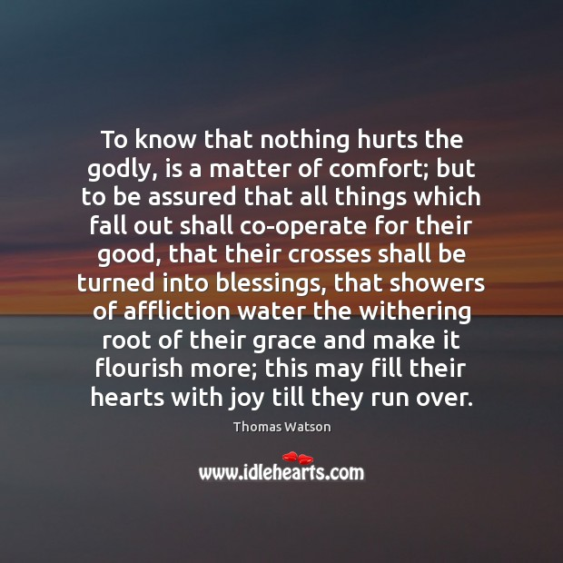 To know that nothing hurts the Godly, is a matter of comfort; Thomas Watson Picture Quote