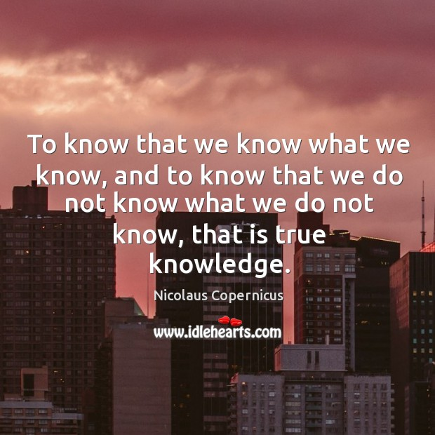 To know that we know what we know, and to know that we do not know what we do not know, that is true knowledge. Image