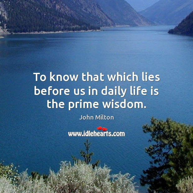 To know that which lies before us in daily life is the prime wisdom. John Milton Picture Quote