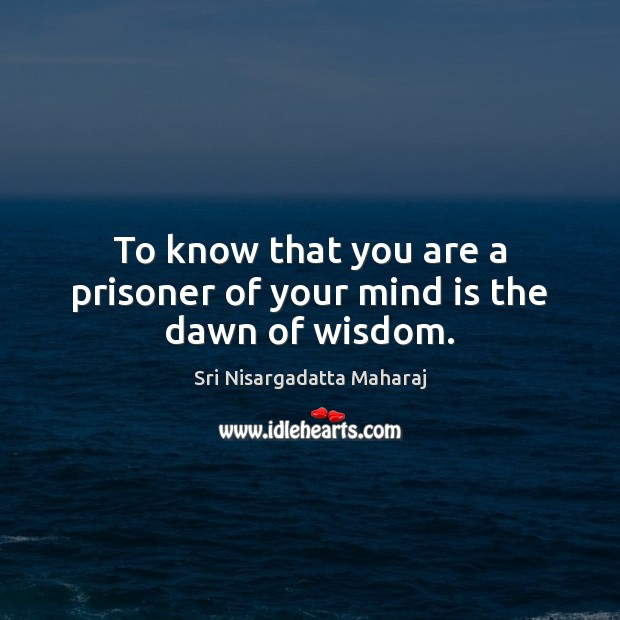 To know that you are a prisoner of your mind is the dawn of wisdom. Sri Nisargadatta Maharaj Picture Quote