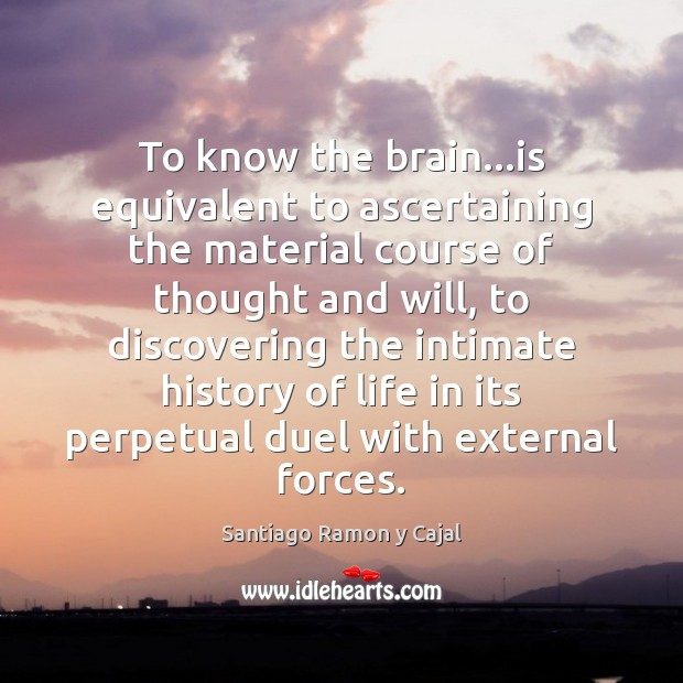 To know the brain…is equivalent to ascertaining the material course of Image
