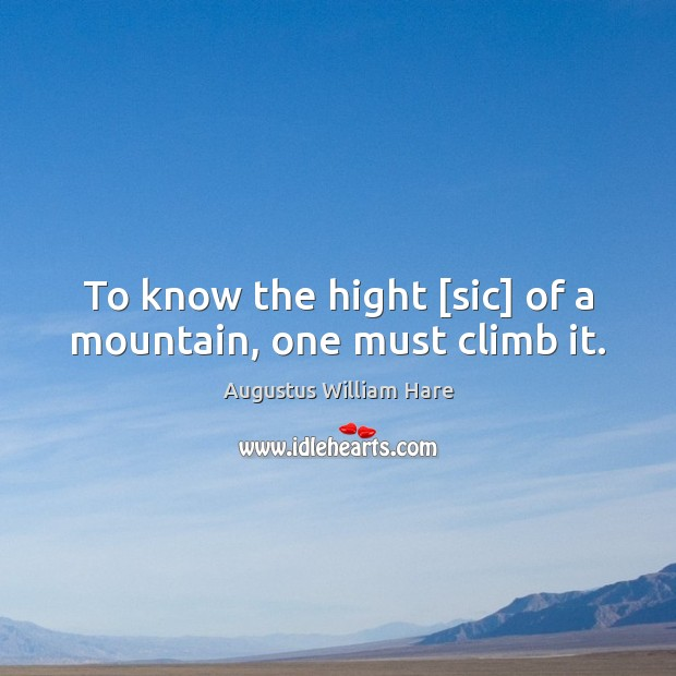 Image, To know the hight [sic] of a mountain, one must climb it.