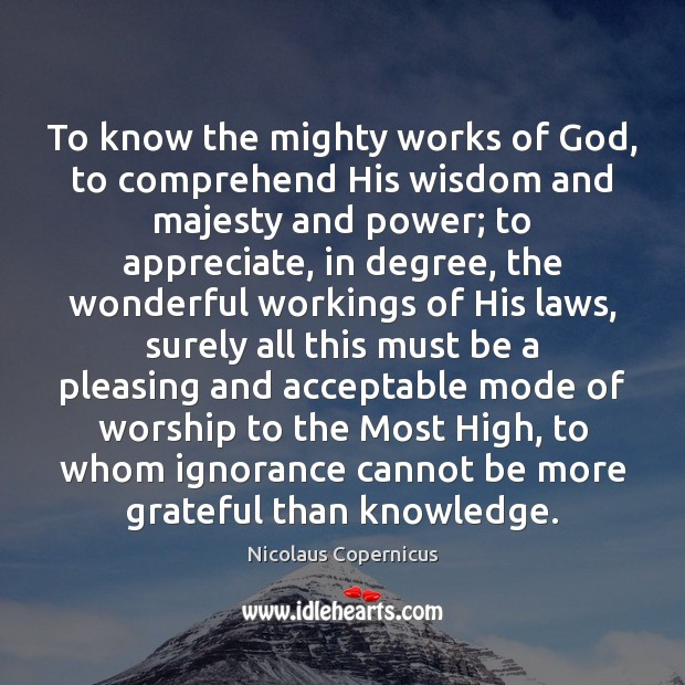 To know the mighty works of God, to comprehend His wisdom and Appreciate Quotes Image