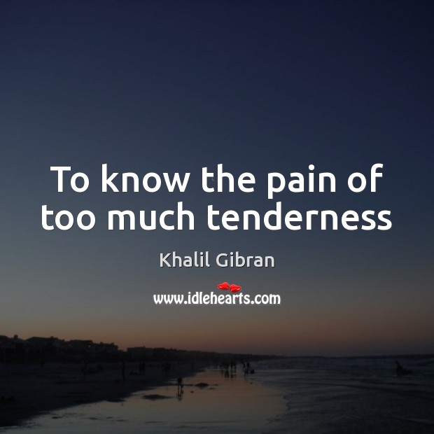 To know the pain of too much tenderness Image