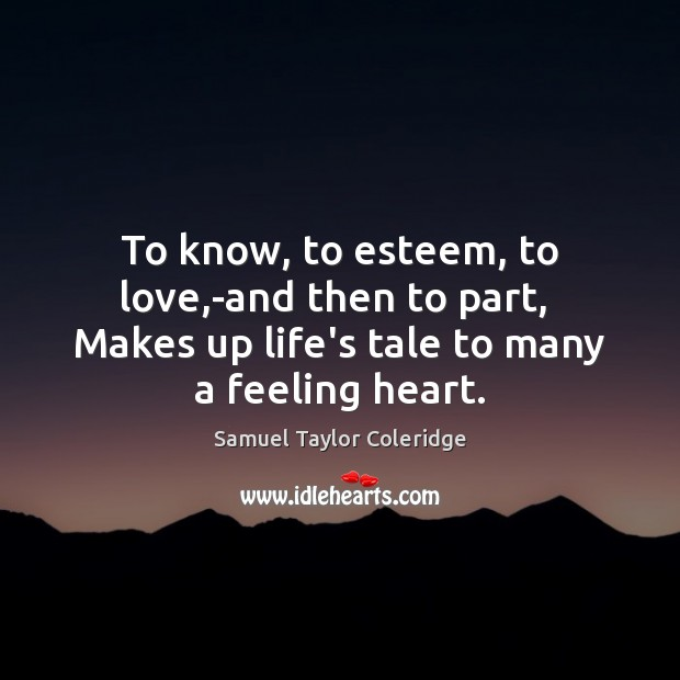 To know, to esteem, to love,-and then to part,  Makes up Samuel Taylor Coleridge Picture Quote