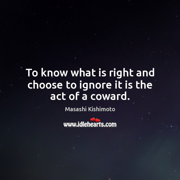 To know what is right and choose to ignore it is the act of a coward. Masashi Kishimoto Picture Quote